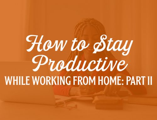 How to Stay Productive While Working From Home: Part II